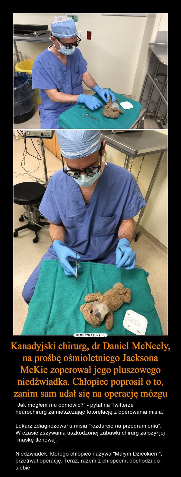 """Kanadyjski chirurg, dr Daniel McNeely, na prośbę ośmioletniego Jacksona McKie zoperował jego pluszowego niedźwiadka. Chłopiec poprosił o to, zanim sam udał się na operację mózgu – """"Jak mogłem mu odmówić?"""" - pytał na Twitterze neurochirurg zamieszczając fotorelację z operowania misia.Lekarz zdiagnozował u misia """"rozdarcie na przedramieniu"""". W czasie zszywania uszkodzonej zabawki chirurg założył jej """"maskę tlenową"""".Niedźwiadek, którego chłopiec nazywa """"Małym Dzieckiem"""", przetrwał operację. Teraz, razem z chłopcem, dochodzi do siebie"""