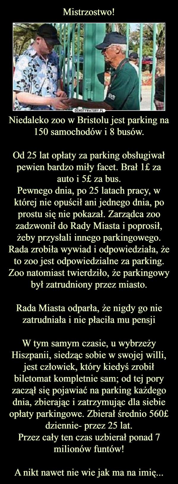 Niedaleko zoo w Bristolu jest parking na 150 samochodów i 8 busów.Od 25 lat opłaty za parking obsługiwał pewien bardzo miły facet. Brał 1£ za auto i 5£ za bus.Pewnego dnia, po 25 latach pracy, w której nie opuścił ani jednego dnia, po prostu się nie pokazał. Zarządca zoo zadzwonił do Rady Miasta i poprosił, żeby przysłali innego parkingowego.Rada zrobiła wywiad i odpowiedziała, że to zoo jest odpowiedzialne za parking. Zoo natomiast twierdziło, że parkingowy był zatrudniony przez miasto.Rada Miasta odparła, że nigdy go nie zatrudniała i nie płaciła mu pensjiW tym samym czasie, u wybrzeży Hiszpanii, siedząc sobie w swojej willi, jest człowiek, który kiedyś zrobił biletomat kompletnie sam; od tej pory zaczął się pojawiać na parking każdego dnia, zbierając i zatrzymując dla siebie opłaty parkingowe. Zbierał średnio 560£ dziennie- przez 25 lat.Przez cały ten czas uzbierał ponad 7 milionów funtów!A nikt nawet nie wie jak ma na imię... –