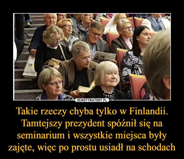 Takie rzeczy chyba tylko w Finlandii. Tamtejszy prezydent spóźnił się na seminarium i wszystkie miejsca były zajęte, więc po prostu usiadł na schodach –