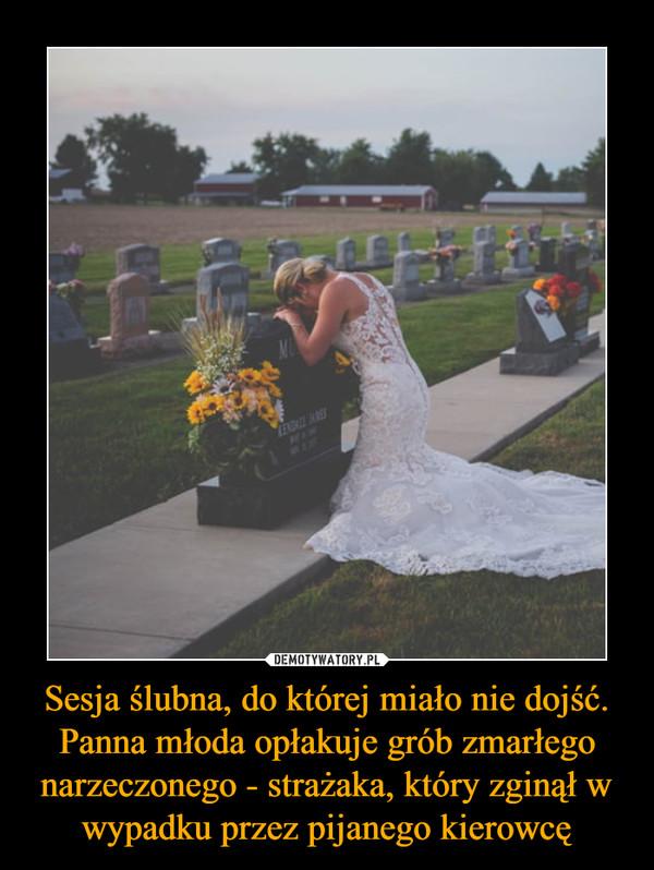 Sesja ślubna, do której miało nie dojść. Panna młoda opłakuje grób zmarłego narzeczonego - strażaka, który zginął w wypadku przez pijanego kierowcę –