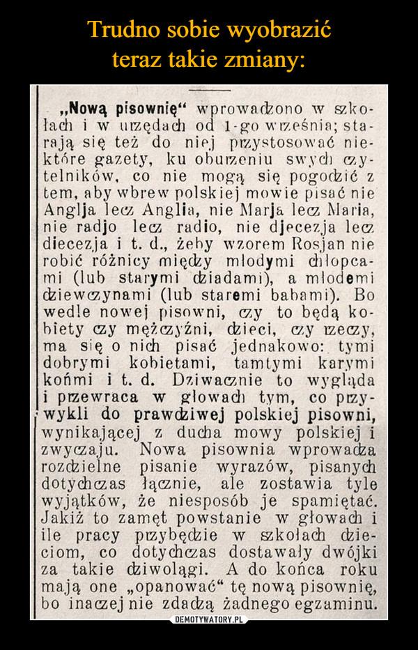 """–  """"Nową pisownię"""" wprowadzono w szko-łach i w urzędach od 1-go września; sta-rają się też do niej przystosować nie-które gazety, ku oburzeniu swych y-telników, co nie mogą się pogodzić z tern, aby wbrew polskiej mowie pisać nie Anglja lecz Anglia, nie Mada lecz Maria, nie radjo lecz radio, nie djecezja lecz diecezja i t. d., żeby wzorem Rosjan nie robić różnicy między młodymi chłopca-mi (lub starymi dziadami), a młodem' dziewczynami (lub staremi babami). Bo wedle nowej pisowni, czy to będą ko-biety czy mężczyźni, dzieci, czy rzeczy, ma się o nich pisać jednakowo: tymi dobrymi kobietami, tamtymi karymi końmi i t. d. Dziwacznie to wygląda i przewraca w głowach tym, co przy-, wykli do prawdziwej polskiej pisowni, wynikającej z ducha mowy polskiej i zwyczaju. Nowa pisownia wprowadza rozdzielne pisanie wyrazów, pisanych dotychczas łącznie, ale zostawia tyle wyjątków, że niesposób je spamiętać. Jakiż to zamęt powstanie w głowach i ile pracy przybędzie w szkołach dzie-ciom, co dotychczas dostawały dwójki za takie dziwolągi. A do końca roku mają one """"opanować"""" tę nową pisownię, bo inaczej nie zdadzą żadnego egzaminu."""