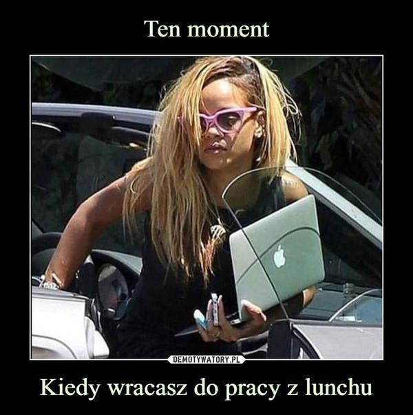 Kiedy wracasz do pracy z lunchu –