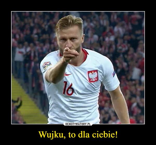 Wujku, to dla ciebie! –