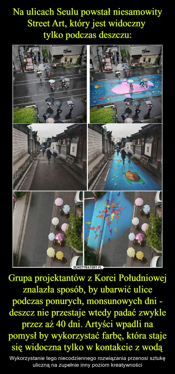 Grupa projektantów z Korei Południowej znalazła sposób, by ubarwić ulice podczas ponurych, monsunowych dni - deszcz nie przestaje wtedy padać zwykle przez aż 40 dni. Artyści wpadli na pomysł by wykorzystać farbę, która staje się widoczna tylko w kontakcie z wodą – Wykorzystanie tego niecodziennego rozwiązania przenosi sztukę uliczną na zupełnie inny poziom kreatywności