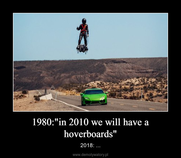 "1980:""in 2010 we will have a hoverboards"" – 2018: ..."
