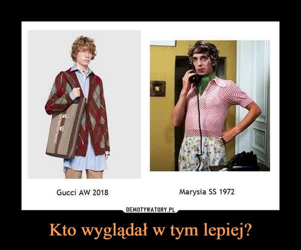 Kto wyglądał w tym lepiej? –