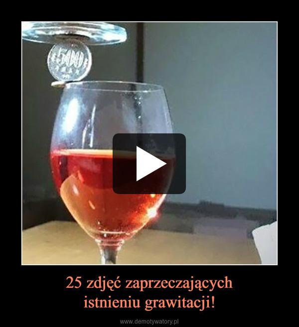 25 zdjęć zaprzeczającychistnieniu grawitacji! –