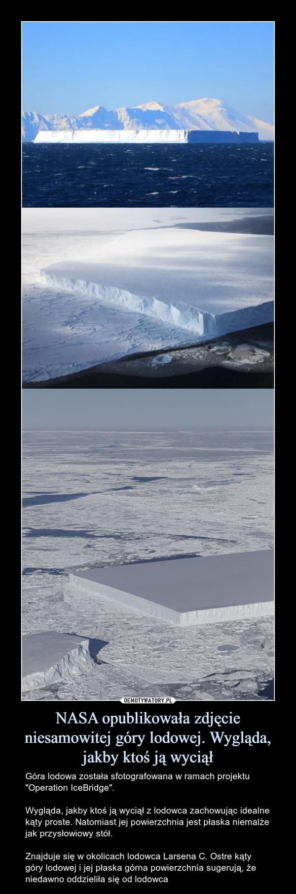"""NASA opublikowała zdjęcie niesamowitej góry lodowej. Wygląda, jakby ktoś ją wyciął – Góra lodowa została sfotografowana w ramach projektu """"Operation IceBridge"""".Wygląda, jakby ktoś ją wyciął z lodowca zachowując idealne kąty proste. Natomiast jej powierzchnia jest płaska niemalże jak przysłowiowy stół.Znajduje się w okolicach lodowca Larsena C. Ostre kąty góry lodowej i jej płaska górna powierzchnia sugerują, że niedawno oddzieliła się od lodowca"""