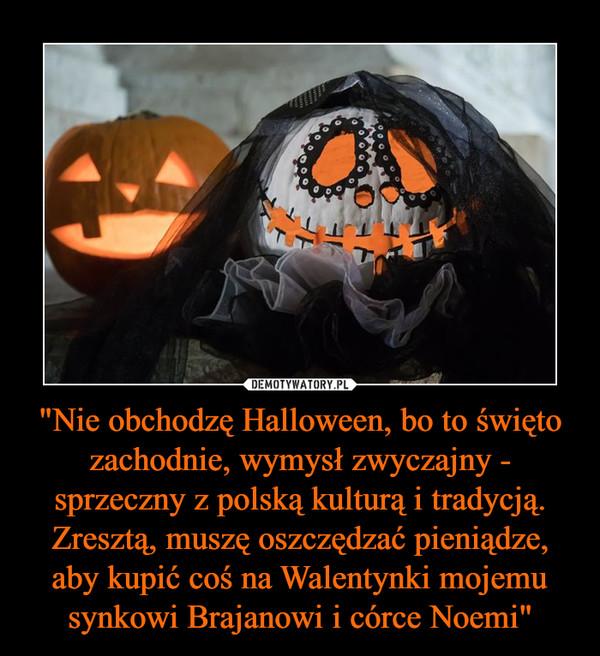 """""""Nie obchodzę Halloween, bo to święto zachodnie, wymysł zwyczajny - sprzeczny z polską kulturą i tradycją. Zresztą, muszę oszczędzać pieniądze, aby kupić coś na Walentynki mojemu synkowi Brajanowi i córce Noemi"""" –"""