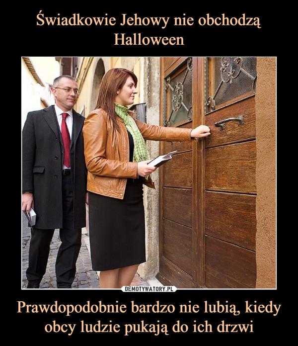 Prawdopodobnie bardzo nie lubią, kiedy obcy ludzie pukają do ich drzwi –