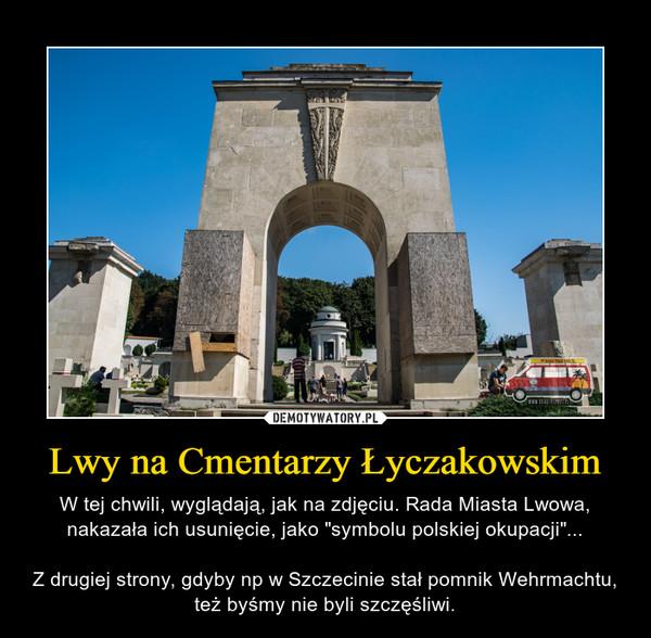 """Lwy na Cmentarzy Łyczakowskim – W tej chwili, wyglądają, jak na zdjęciu. Rada Miasta Lwowa, nakazała ich usunięcie, jako """"symbolu polskiej okupacji""""...Z drugiej strony, gdyby np w Szczecinie stał pomnik Wehrmachtu, też byśmy nie byli szczęśliwi."""