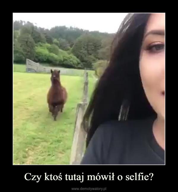 Czy ktoś tutaj mówił o selfie? –