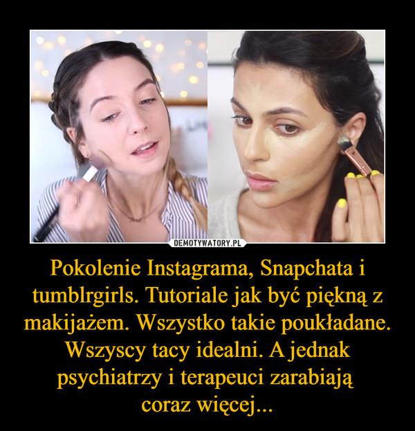 Pokolenie Instagrama, Snapchata i tumblrgirls. Tutoriale jak być piękną z makijażem. Wszystko takie poukładane. Wszyscy tacy idealni. A jednak psychiatrzy i terapeuci zarabiają coraz więcej... –