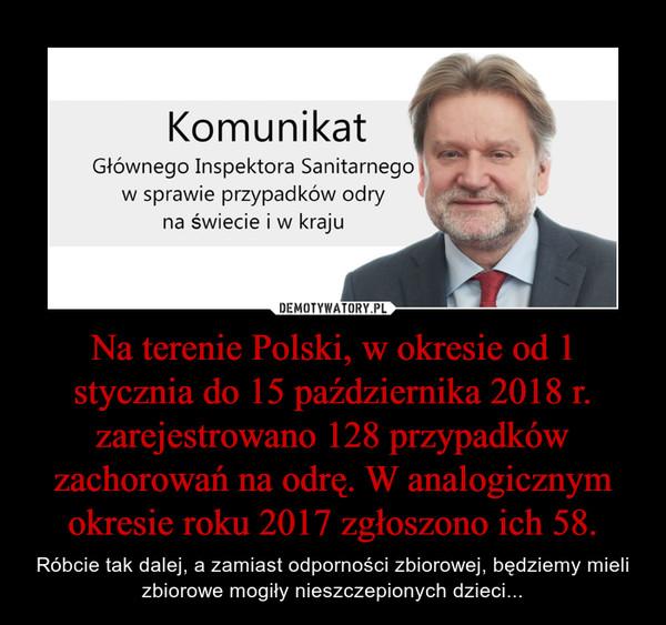 Na terenie Polski, w okresie od 1 stycznia do 15 października 2018 r. zarejestrowano 128 przypadków zachorowań na odrę. W analogicznym okresie roku 2017 zgłoszono ich 58. – Róbcie tak dalej, a zamiast odporności zbiorowej, będziemy mieli zbiorowe mogiły nieszczepionych dzieci...