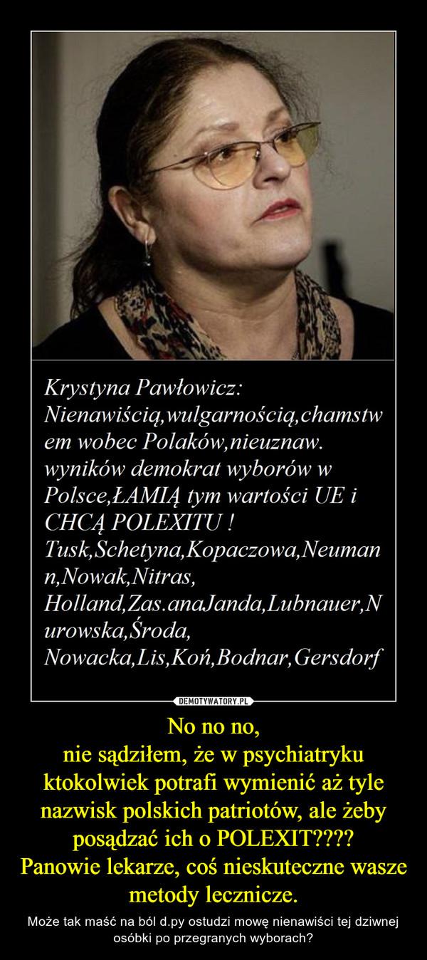 No no no,nie sądziłem, że w psychiatryku ktokolwiek potrafi wymienić aż tyle nazwisk polskich patriotów, ale żeby posądzać ich o POLEXIT????Panowie lekarze, coś nieskuteczne wasze metody lecznicze. – Może tak maść na ból d.py ostudzi mowę nienawiści tej dziwnej osóbki po przegranych wyborach?