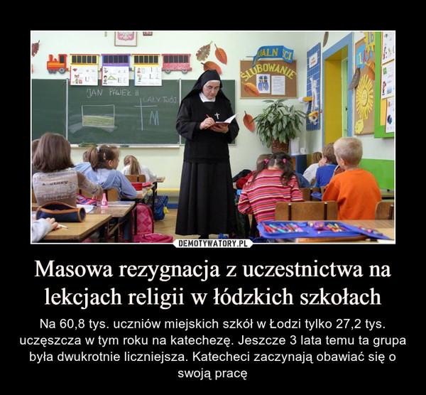 Masowa rezygnacja z uczestnictwa na lekcjach religii w łódzkich szkołach – Na 60,8 tys. uczniów miejskich szkół w Łodzi tylko 27,2 tys. uczęszcza w tym roku na katechezę. Jeszcze 3 lata temu ta grupa była dwukrotnie liczniejsza. Katecheci zaczynają obawiać się o swoją pracę