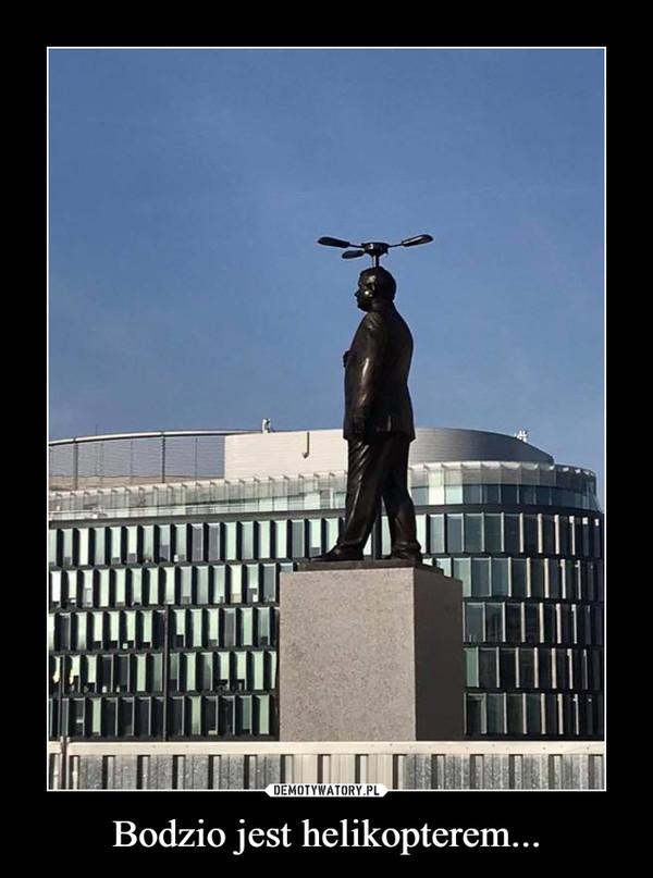Bodzio jest helikopterem... –