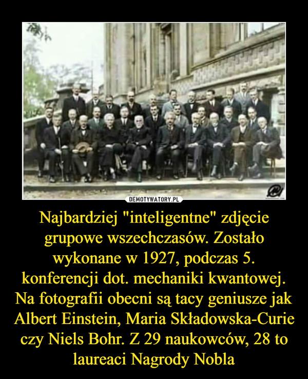 """Najbardziej """"inteligentne"""" zdjęcie grupowe wszechczasów. Zostało wykonane w 1927, podczas 5. konferencji dot. mechaniki kwantowej. Na fotografii obecni są tacy geniusze jak Albert Einstein, Maria Składowska-Curie czy Niels Bohr. Z 29 naukowców, 28 to laureaci Nagrody Nobla –"""