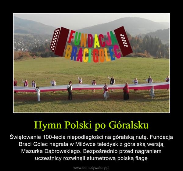 Hymn Polski po Góralsku – Świętowanie 100-lecia niepodległości na góralską nutę. Fundacja Braci Golec nagrała w Milówce teledysk z góralską wersją Mazurka Dąbrowskiego. Bezpośrednio przed nagraniem uczestnicy rozwinęli stumetrową polską flagę