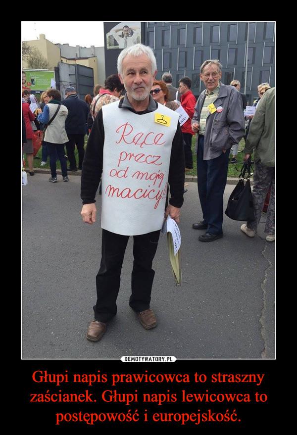 Głupi napis prawicowca to straszny zaścianek. Głupi napis lewicowca to postępowość i europejskość. –