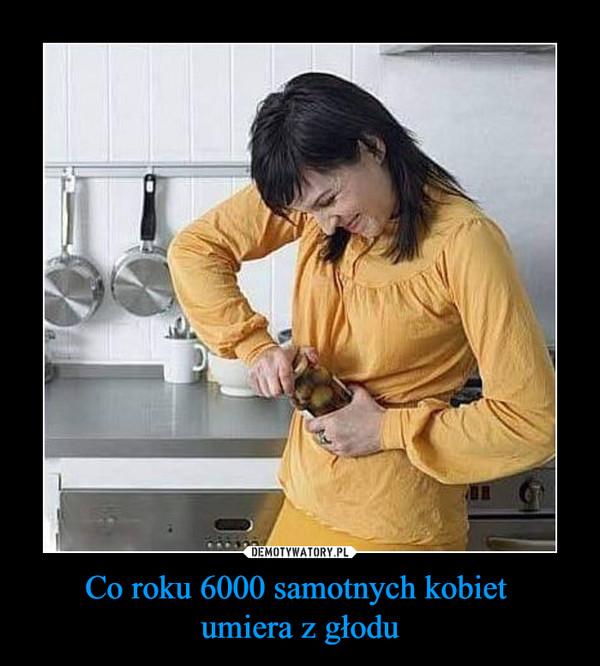 Co roku 6000 samotnych kobiet umiera z głodu –