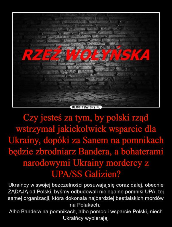 Czy jesteś za tym, by polski rząd wstrzymał jakiekolwiek wsparcie dla Ukrainy, dopóki za Sanem na pomnikach będzie zbrodniarz Bandera, a bohaterami narodowymi Ukrainy mordercy z UPA/SS Galizien? – Ukraińcy w swojej bezczelności posuwają się coraz dalej, obecnie ŻĄDAJĄ od Polski, byśmy odbudowali nielegalne pomniki UPA, tej samej organizacji, która dokonała najbardziej bestialskich mordów na Polakach. Albo Bandera na pomnikach, albo pomoc i wsparcie Polski, niech Ukraińcy wybierają.