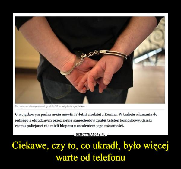 Ciekawe, czy to, co ukradł, było więcej warte od telefonu –