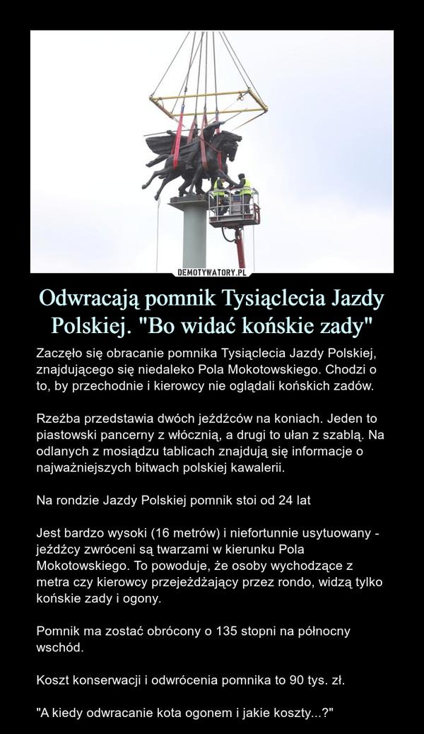 """Odwracają pomnik Tysiąclecia Jazdy Polskiej. """"Bo widać końskie zady"""" – Zaczęło się obracanie pomnika Tysiąclecia Jazdy Polskiej, znajdującego się niedaleko Pola Mokotowskiego. Chodzi o to, by przechodnie i kierowcy nie oglądali końskich zadów.Rzeźba przedstawia dwóch jeźdźców na koniach. Jeden to piastowski pancerny z włócznią, a drugi to ułan z szablą. Na odlanych z mosiądzu tablicach znajdują się informacje o najważniejszych bitwach polskiej kawalerii.Na rondzie Jazdy Polskiej pomnik stoi od 24 latJest bardzo wysoki (16 metrów) i niefortunnie usytuowany - jeźdźcy zwróceni są twarzami w kierunku Pola Mokotowskiego. To powoduje, że osoby wychodzące z metra czy kierowcy przejeżdżający przez rondo, widzą tylko końskie zady i ogony.Pomnik ma zostać obrócony o 135 stopni na północny wschód. Koszt konserwacji i odwrócenia pomnika to 90 tys. zł.""""A kiedy odwracanie kota ogonem i jakie koszty...?"""""""