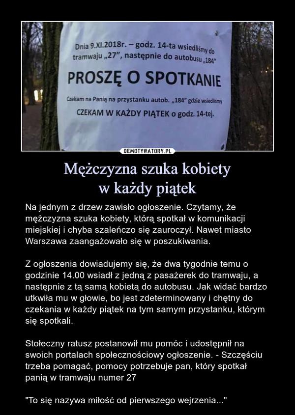 """Mężczyzna szuka kobietyw każdy piątek – Na jednym z drzew zawisło ogłoszenie. Czytamy, że mężczyzna szuka kobiety, którą spotkał w komunikacji miejskiej i chyba szaleńczo się zauroczył. Nawet miasto Warszawa zaangażowało się w poszukiwania.Z ogłoszenia dowiadujemy się, że dwa tygodnie temu o godzinie 14.00 wsiadł z jedną z pasażerek do tramwaju, a następnie z tą samą kobietą do autobusu. Jak widać bardzo utkwiła mu w głowie, bo jest zdeterminowany i chętny do czekania w każdy piątek na tym samym przystanku, którym się spotkali.Stołeczny ratusz postanowił mu pomóc i udostępnił na swoich portalach społecznościowy ogłoszenie. - Szczęściu trzeba pomagać, pomocy potrzebuje pan, który spotkał panią w tramwaju numer 27""""To się nazywa miłość od pierwszego wejrzenia..."""" Dnia 9.XI.2018r. — godz. 14-ta wsiedliśmy do tramwaju """"27"""", następnie do autobusu """"184"""" PROSZĘ O SPOTKANIE Czekam na Panią na przystanku autob. """"184"""" gdzie wsiedliśmy CZEKAM W KAŻDY PIĄTEK o godz.14-tej."""