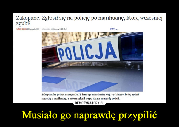 Musiało go naprawdę przypilić –  Zakopane. Zgłosił się na policję po marihuanę, którą wcześniej zgubił Zakopiańska policja zatrzymała 38-letniego mieszkańca woj. opolskiego, który zgubił saszetkę z marihuanę, a potem zgłosił się po nią na komendę policji.