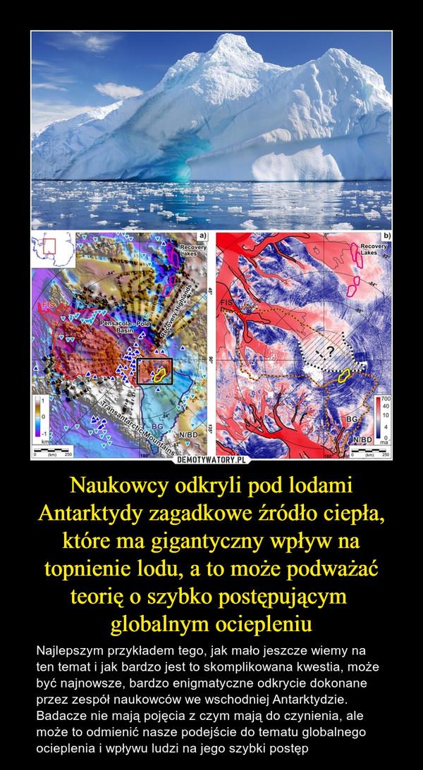 Naukowcy odkryli pod lodami Antarktydy zagadkowe źródło ciepła, które ma gigantyczny wpływ na topnienie lodu, a to może podważać teorię o szybko postępującym globalnym ociepleniu – Najlepszym przykładem tego, jak mało jeszcze wiemy na ten temat i jak bardzo jest to skomplikowana kwestia, może być najnowsze, bardzo enigmatyczne odkrycie dokonane przez zespół naukowców we wschodniej Antarktydzie. Badacze nie mają pojęcia z czym mają do czynienia, ale może to odmienić nasze podejście do tematu globalnego ocieplenia i wpływu ludzi na jego szybki postęp