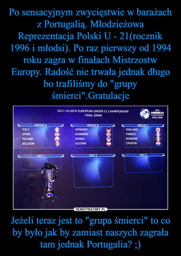 """Jeżeli teraz jest to """"grupa śmierci"""" to co by było jak by zamiast naszych zagrała tam jednak Portugalia? ;) –"""
