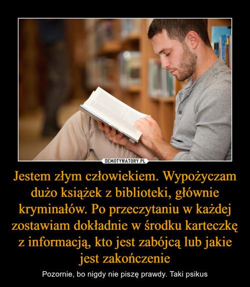 Jestem złym człowiekiem. Wypożyczam dużo książek z biblioteki, głównie kryminałów. Po przeczytaniu w każdej zostawiam dokładnie w środku karteczkę z informacją, kto jest zabójcą lub jakie jest zakończenie
