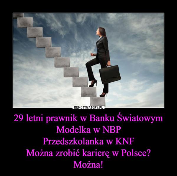 29 letni prawnik w Banku ŚwiatowymModelka w NBPPrzedszkolanka w KNFMożna zrobić karierę w Polsce?Można! –