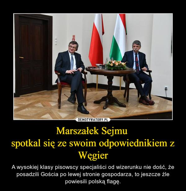 Marszałek Sejmu spotkal się ze swoim odpowiednikiem z Węgier – A wysokiej klasy pisowscy specjaliści od wizerunku nie dość, że posadzili Gościa po lewej stronie gospodarza, to jeszcze źle powiesili polską flagę.