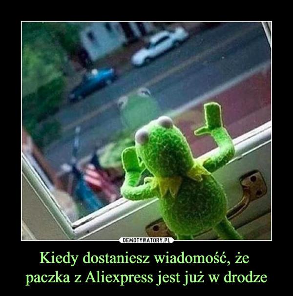 Kiedy dostaniesz wiadomość, że paczka z Aliexpress jest już w drodze –