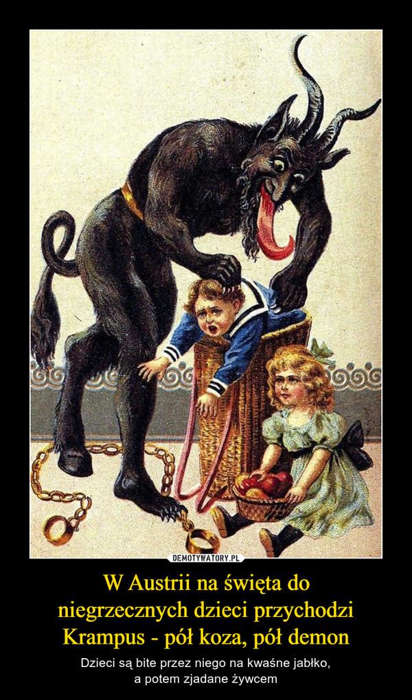 W Austrii na święta doniegrzecznych dzieci przychodziKrampus - pół koza, pół demon – Dzieci są bite przez niego na kwaśne jabłko,a potem zjadane żywcem