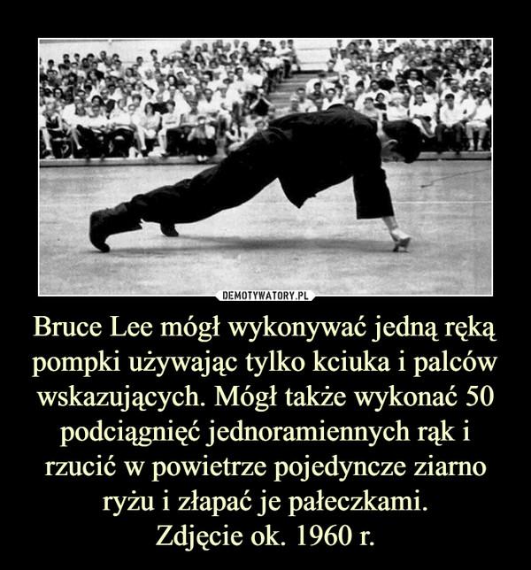 Bruce Lee mógł wykonywać jedną ręką pompki używając tylko kciuka i palców wskazujących. Mógł także wykonać 50 podciągnięć jednoramiennych rąk i rzucić w powietrze pojedyncze ziarno ryżu i złapać je pałeczkami.Zdjęcie ok. 1960 r. –