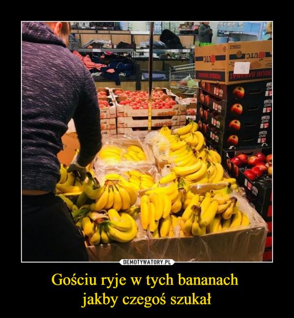 Gościu ryje w tych bananach jakby czegoś szukał –