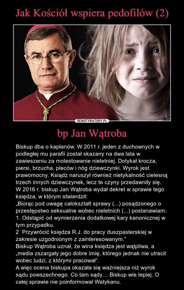 """bp Jan Wątroba – Biskup dba o kapłanów. W 2011 r. jeden z duchownych w podległej mu parafii został skazany na dwa lata w zawieszeniu za molestowanie nieletniej. Dotykał krocza, piersi, brzucha, pleców i nóg dziewczynki. Wyrok jest prawomocny. Ksiądz naruszył również nietykalność cielesną trzech innych dziewczynek, lecz te czyny przedawniły się.W 2016 r. biskup Jan Wątroba wydał dekret w sprawie tego księdza, w którym stwierdził: """"Biorąc pod uwagę całokształt sprawy (...) posądzonego o przestępstwo seksualne wobec nieletnich (...) postanawiam:1. Odstąpić od wymierzenia dodatkowej kary kanonicznej w tym przypadku. 2  Przywrócić księdza R.J. do pracy duszpasterskiej w zakresie uzgodnionym z zainteresowanym.""""Biskup Wątroba uznał, że wina księdza jest wątpliwa, a """"media zszargały jego dobre imię, którego jednak nie utracił wobec ludzi, z którymi pracował"""". A więc ocena biskupa okazała się ważniejsza niż wyrok sądu powszechnego. Co tam sądy… Biskup wie lepiej. O całej sprawie nie poinformował Watykanu."""