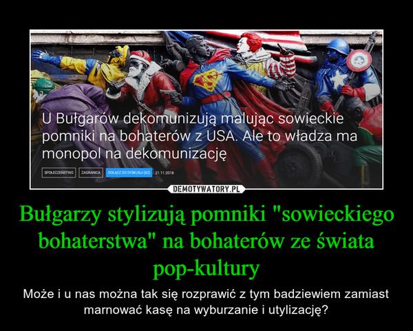 """Bułgarzy stylizują pomniki """"sowieckiego bohaterstwa"""" na bohaterów ze świata pop-kultury – Może i u nas można tak się rozprawić z tym badziewiem zamiast marnować kasę na wyburzanie i utylizację?"""