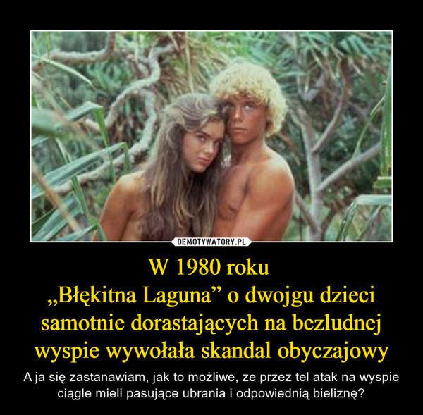 """W 1980 roku """"Błękitna Laguna"""" o dwojgu dzieci samotnie dorastających na bezludnej wyspie wywołała skandal obyczajowy – A ja się zastanawiam, jak to możliwe, ze przez tel atak na wyspie ciągle mieli pasujące ubrania i odpowiednią bieliznę?"""