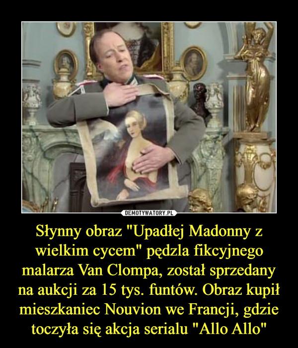 """Słynny obraz """"Upadłej Madonny z wielkim cycem"""" pędzla fikcyjnego malarza Van Clompa, został sprzedany na aukcji za 15 tys. funtów. Obraz kupił mieszkaniec Nouvion we Francji, gdzie toczyła się akcja serialu """"Allo Allo"""" –"""