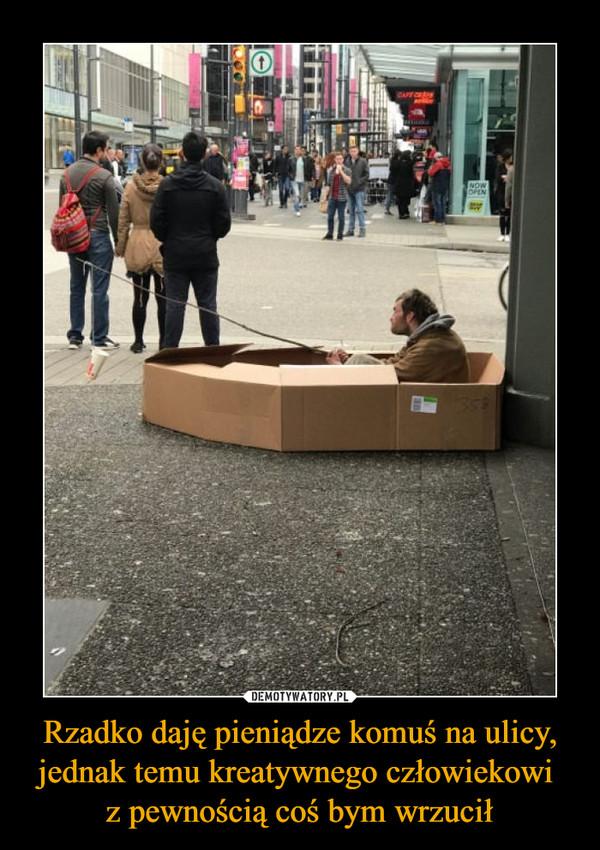 Rzadko daję pieniądze komuś na ulicy, jednak temu kreatywnego człowiekowi z pewnością coś bym wrzucił –
