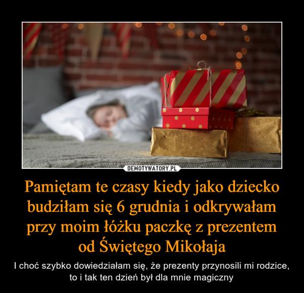 Pamiętam te czasy kiedy jako dziecko budziłam się 6 grudnia i odkrywałam przy moim łóżku paczkę z prezentemod Świętego Mikołaja – I choć szybko dowiedziałam się, że prezenty przynosili mi rodzice, to i tak ten dzień był dla mnie magiczny