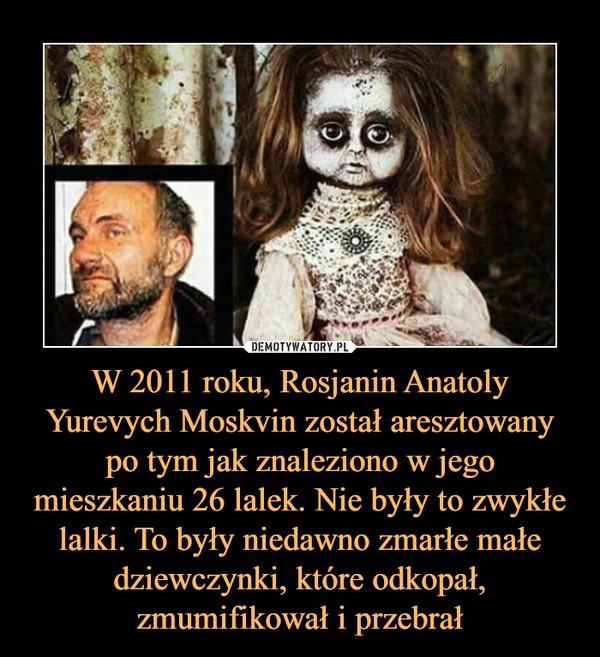 W 2011 roku, Rosjanin Anatoly Yurevych Moskvin został aresztowany po tym jak znaleziono w jego mieszkaniu 26 lalek. Nie były to zwykłe lalki. To były niedawno zmarłe małe dziewczynki, które odkopał, zmumifikował i przebrał –