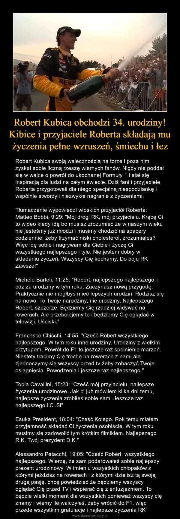 """Robert Kubica obchodzi 34. urodziny! Kibice i przyjaciele Roberta składają mu życzenia pełne wzruszeń, śmiechu i łez – Robert Kubica swoją walecznością na torze i poza nim zyskał sobie liczną rzeszę wiernych fanów. Nigdy nie poddał się w walce o powrót do ukochanej Formuły 1 i stał się inspiracją dla ludzi na całym świecie. Dziś fani i przyjaciele Roberta przygotowali dla niego specjalną niespodziankę i wspólnie stworzyli niezwykłe nagranie z życzeniami.Tłumaczenie wypowiedzi włoskich przyjaciół Roberta:Matteo Bobbi, 9:29: """"Mój drogi RK, mój przyjacielu. Kręcę Ci to wideo kiedy idę bo musisz zrozumieć że w naszym wieku nie jesteśmy już młodzi i musimy chodzić na spacery codziennie, żeby trzymać niski cholesterol, zrozumiałeś? Więc idę sobie i nagrywam dla Ciebie i życzę Ci wszystkiego najlepszego i tyle. Nie jestem dobry w składaniu życzeń. Wszyscy Cię kochamy. Do boju RK Zawsze!""""Michele Bartoli, 11:25: """"Robert, najlepszego najlepszego, i cóż za urodziny w tym roku. Zaczynasz nową przygodę. Praktycznie nie mógłbyś mieć lepszych urodzin. Rodzisz się na nowo. To Twoje narodziny, nie urodziny. Najlepszego Robert, szczerze. Będziemy Cię rzadziej widywać na rowerach. Ale przebolejemy to i będziemy Cię oglądać w telewizji. Uściski.""""Francesco Chicchi, 14:55: """"Cześć Robert wszystkiego najlepszego. W tym roku inne urodziny. Urodziny z wielkim przytupem. Powrót do F1 to jeszcze raz spełnienie marzeń. Niestety tracimy Cię trochę na rowerach z nami ale zjednoczymy się wszyscy przed tv żeby zobaczyć Twoje osiągnięcia. Powodzenia i jeszcze raz najlepszego.""""Tobia Cavallini, 15:23: """"Cześć mój przyjacielu, najlepsze życzenia urodzinowe. Jak ci już mówiłem kilka dni temu, najlepsze życzenia zrobiłeś sobie sam. Jeszcze raz najlepszego i Ci.Si""""Esuka President, 18:04: """"Cześć Kolego. Rok temu miałem przyjemność składać Ci życzenia osobiście. W tym roku musimy się zadowolić tym krótkim filmikiem. Najlepszego R.K. Twój prezydent D.K.""""Alessandro Petacchi, 19:05: """"Cześć Robert, wszystkiego n"""