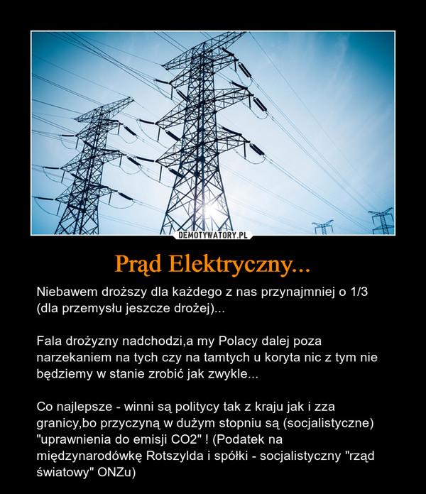 """Prąd Elektryczny... – Niebawem droższy dla każdego z nas przynajmniej o 1/3 (dla przemysłu jeszcze drożej)...Fala drożyzny nadchodzi,a my Polacy dalej poza narzekaniem na tych czy na tamtych u koryta nic z tym nie będziemy w stanie zrobić jak zwykle...Co najlepsze - winni są politycy tak z kraju jak i zza granicy,bo przyczyną w dużym stopniu są(socjalistyczne) """"uprawnienia do emisji CO2"""" ! (Podatek na międzynarodówkę Rotszylda i spółki - socjalistyczny """"rząd światowy"""" ONZu)"""