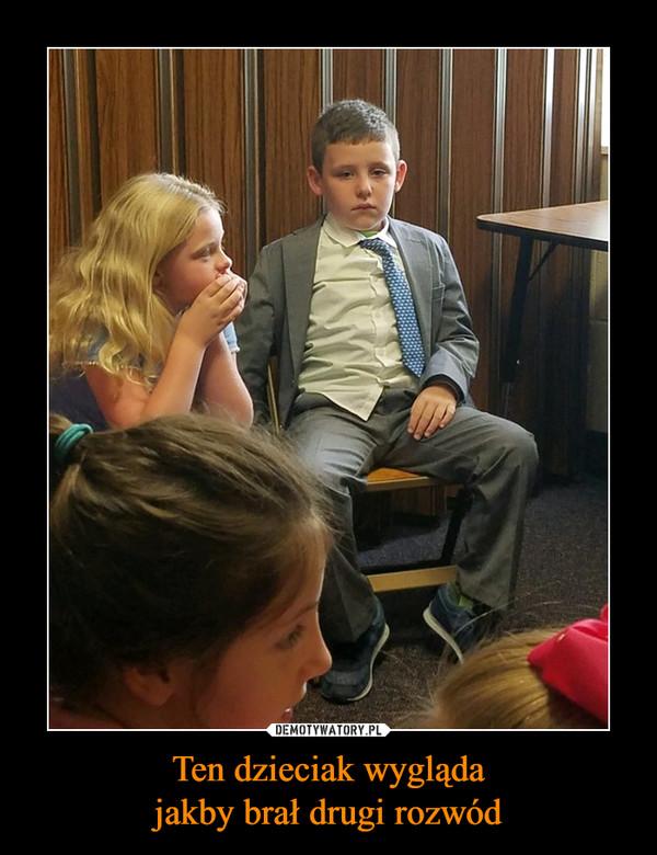 Ten dzieciak wyglądajakby brał drugi rozwód –