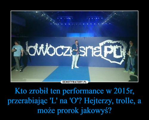 Kto zrobił ten performance w 2015r, przerabiając 'L' na 'O'? Hejterzy, trolle, a może prorok jakowyś?